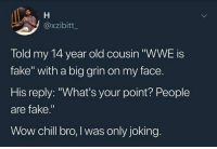 "Chill, Fake, and Wow: @xzibitt  Told my 14 year old cousin ""WWE is  fake"" with a big grin on my face.  His reply: ""What's your point? People  are fake.""  Wow chill bro, I was only joking someone come get they mans @dankmeme.co"