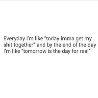 """Funny, Shit, and Today: Everyday I'm like today imma get my  shit together"""" and by the end of the day  I'm like """"tomorrow is the day for real"""" Tomorrow is the day for real."""