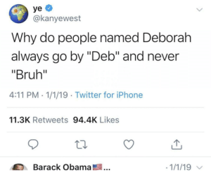 """Bruh, Iphone, and Obama: yуе  @kanyewest  Why do people named Deborah  always go by """"Deb"""" and never  """"Bruh""""  4:11 PM 1/1/19 Twitter for iPhone  11.3K Retweets 94.4K Likes  Barack Obama!  1/1/19 Me irl"""