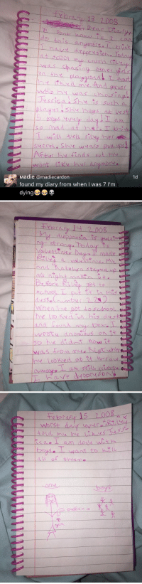 Crying, Funny, and School: y 13 2008  i Dear  do this anymore. think  presiona  was chasing  escisa She is such a  so mad at her, I think  crete wears upse  After hit  Madie madiecardon  1d  found my diary from when I was 7 l'm   sin is getti-  stron  Valentines Day made  .and ately stayed up  school  When he got schoo  and around  was from mee  looked at Rat throw   the k2 razor 15  worst devy/ Wurms  us aot ain done-wothーーーーー  ea.o  eseーーー ーーalsnt-to-k、L(L  DousO  all of the  Dy's.  s  ンlotハks<  O THIS IS SO FUNNY IM CRYING 😂