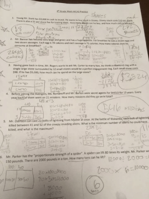 "New questions for the standardized tests in Massachusetts: y  4th Grade Math MCAS Practice  Shares  Cach  1. Young Mr. Stark has $3,000 in cash to invest. He wants to buy stock in Disney. Disney stock costs $10 per share  There is also a $1 per share fee for trading stock. How many ares can he buy, and how much cash is left.aver?  3  Tett over/ sIk70-タz。  $1l2-k  1270  +22  70  Shares  2. Mr. Banner has become very large and green and has a huge appetite. For breakfast he eats a dozen eggs and  two dozen sausages. Each egg is 78 calories and each sausage is 71 calories. How many calories does he  consume at breakfast x7s  +930  To yo  07-1x02 frateg  3. Having gone back in time, Mr. Rogers wants to ask Ms. Carter to marry him. He thinks a diamond ring with a  single large stone surrounded by 12 small stones would be a perfect engagement ring. Each small stone costs  Calorie  1o  a-0A2  930  $98. If he has $5,000, how much can he spend on the large stone?  $3824  oto  e6x21  1/7G  3324  to  LOx  081  Zmer180  4. Before joining the Avengers, Ms. Romanoff and Mr. Barton were secret agents for SHIELD for 13 years. Every  year each of them went on 21 missions. How many missions did they go on in total?  L213  LIO  Dlb misichs  20  120  1 10 の  3-し40420  3  3/340 1B  5. Mr. Odinson can cast 23 bolts of lightning from Mjolnir at once. At the battle of Wakanda,each bolt-of lightning  killed between 41 and 52 of the creepy invading aliens. What is the minimum number of aliens he could have  killed, and what is the maximum?  2352  zexto o Zt1060COc  I15is  800  3201B30  3-1-3  2-0  G43  6 Mr. Parker has the ""proportionate strength of a spider"". A spider can lift 80 times its weight, Mr. Parker we  150 pounds. There are 2000 pounds in a ton. How many tons can he lift?  12000 2000  l06  B000 New questions for the standardized tests in Massachusetts"