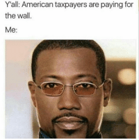 """For The Slow Ass """"I Don't Get It"""" Geeks Wesley Snipes Was Arrested For Tax Evasion Before 😂😂😂😂😂😂 pettypost pettyastheycome straightclownin hegotjokes jokesfordays itsjustjokespeople itsfunnytome funnyisfunny randomhumor wesleysnipes donaldtrump: Y all: American taxpayers are paying for  the wall.  Me For The Slow Ass """"I Don't Get It"""" Geeks Wesley Snipes Was Arrested For Tax Evasion Before 😂😂😂😂😂😂 pettypost pettyastheycome straightclownin hegotjokes jokesfordays itsjustjokespeople itsfunnytome funnyisfunny randomhumor wesleysnipes donaldtrump"""