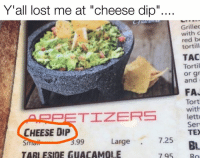 """Queso, Texas, and Cheese: Y all lost me at """"cheese dip""""...  Grilled  with c  need be  tortill  TAC  Tortil  or gr  and  FA.  Tort  with  TIZERS  lett  Serv  CHEESE DIP  TEX  7.25  Large  99  BL  TARLESIDEGUACAMOLE  795 It's queso. Only Yankees call it cheese dip."""