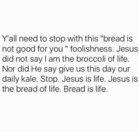 "Good for You, Memes, and Kale: Y all need to stop with this ""bread is  not good for you foolishness. Jesus  did not say am the broccoli of life.  Nor did He say give us this day our  daily kale. Stop. Jesus is life. Jesus is  the bread of life. Bread is life."