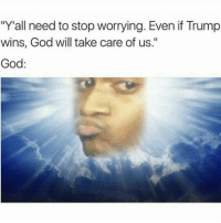"Funny, God, and Trump: ""Y all need to stop worrying. Even if Trump  wins, God will take care of us.""  God Who is this 😂😂😂"