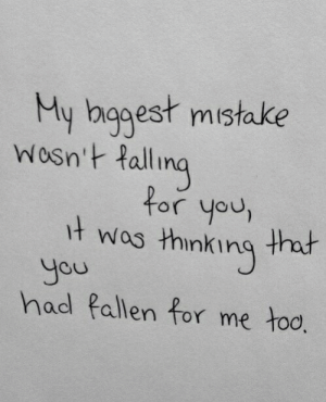 Fall, Quotes, and Stuff: y bggest mistake  Wosn't fall  ing  for you  t wos thinking that  You  had fallen for me too, My biggest mistake was thinking you had fallen for me too  Follow for more relatable quotes and other great stuff!