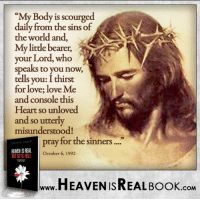 Heal Jesus' wounds, love Him with all your heart! http://www.tlig.org/en/messages/1149/: y Body is scourged  daily from the sins of  the world and,  My little bearer,  your Lord, who  speaks to you now,  tells you: Ithirst  for love; love Me  and console this  Heart so unloved  and so utterly  misunderstood!  pray for the sinners  HEAEN ISREAL  October 6, 1992  HEAVEN ISREAL Book  .COM Heal Jesus' wounds, love Him with all your heart! http://www.tlig.org/en/messages/1149/