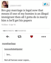 Homie, Marriage, and Tumblr: y+  Bro gay marriage is legal now that  means if one of my homies is an illegal  immigrant then all I gotta do is marry  him n he'll get his papers  10:20am 6 Apr 16  143 RETWEETS 185 FAVORITES  morethanfags:  toocooltobehipster:  bro...  Not all heroes wear capes... awesomacious:  Gotta marry my homie