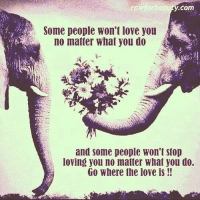 loving you: y.com  Some people won't love you  no matter what you do  A  and some people won't stop  loving you no matter What you do.  Go Where the love is