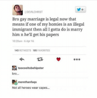 Marriage, Gay Marriage, and Heroes: y+  @DEVILCHRIST  Bro gay marriage is legal now that  means if one of my homies is an illegal  immigrant then all I gotta do is marry  him n he'll get his papers  10:20am-6 Apr 16  43 RETWEETS 185 FAVORITES  toocooltobehipster  bro...  ) morethanfaqs  Not all heroes wear capes... Ophelia is a flourishing