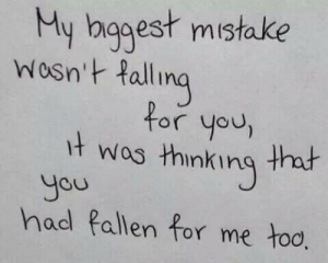 Wos: y hagest mistake  ing  t wos thinking th  had Pallen for me too  Wosn't fall  for you,  you