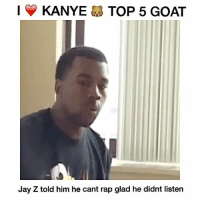Fake, Jay, and Jay Z:   Y KANYE TOP 5 GOAT  Jay Z told him he cant rap glad he didnt listen This guy been too real for a industry full of fake niggas from day one! His first 4 albums classic and the guy who he look up to that said he can't rap he 10x better than him ____ Lesson: always believe in yourself 100% ____ Mistake: bein close friends wit your biggest hater is a big mistake! jealous people will get close to you and always try to work to undermine you fuckniggas ____ getwellkanye top5deadoralive yeezy lovethisdude atleasthereal dopeartist clothingline ispuretrashtho ❤️❤️