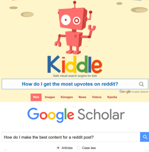 "Google, News, and Reddit: Y  Kiddle  Safe visual search engine for kids  How do I get the most upvotes on reddit?  Google  Custom Search  News  Kpedia  Web  Images  Kimages  Videos  /u/treretr  Google Scholar  How do I make the best content for a reddit post?  Articles  Case law  II ""Research is important, its how you learn from others mistakes"" - Science Guy"