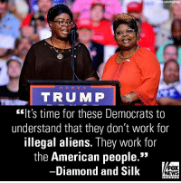 """Friends, Memes, and News: y Lous/Wirelmage  TRUMP  lt's time for these Democrats to  understand that they don't work for  illegal aliens. They work for  the American people.""""  -Diamond and Silk  FOX  NEWS On """"Fox & Friends,"""" Diamond And Silk slammed Democrats for potentially causing a government shutdown over DACA recipients."""