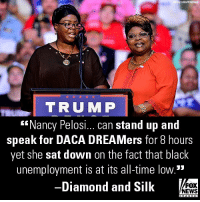 """@diamondandsilk were not impressed by @NancyPelosi's record-setting, eight-hour speech demanding a """"DREAMer"""" fix.: y Lous/Wirelmage  TRUMP  """"Nancy Pelosi... can stand up and  speak for DACA DREAMers for 8 hours  yet she sat down on the fact that black  unemployment is at its all-time low.""""  Diamond and Silk  FOX  NEWS @diamondandsilk were not impressed by @NancyPelosi's record-setting, eight-hour speech demanding a """"DREAMer"""" fix."""