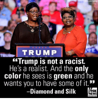 "Friends, Memes, and News: y Lous/Wirelmage  TRUMP  Trump is not a racist.  He's a realist. And the only  color he sees is green and he  wants vou to have some of it.""  -Diamond and Silk  y  E  FOX  NEWS Moments ago on ""Fox & Friends,"" Diamond And Silk slammed Democratic lawmakers who have alleged that President Donald J. Trump is racist and won't attend the State of the Union."