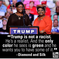 America, Memes, and News: y Lous/Wirelmage  TRUMP  Trump is not a racist.  He's a realist. And the only  color he sees is qreen and he  wants vou to have some of it.3*  -Diamond and Silk  FOX  NEWS  e ha n no I Making America wealthy again!!!🇺🇸 liberal maga conservative constitution like follow presidenttrump resist stupidliberals merica america stupiddemocrats donaldtrump trump2016 patriot trump yeeyee presidentdonaldtrump draintheswamp makeamericagreatagain trumptrain triggered Partners --------------------- @raised_right_🐘 @conservativemovement🎯 @millennial_republicans🇺🇸 @raging_patriots 😎 @floridaconservatives🌴