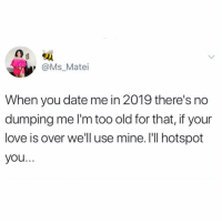 Fucking, Love, and Trash: y @Ms_Matei  When you date me in 2019 there's no  dumping me I'm too old for that, if your  love is over we'll use mine. I'll hotspot  you. someone teach me how to talk to attractive men bc i'm fucking trash at it