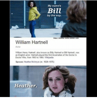 Doctor, Memes, and Tumblr: y names  Bill  by the way  http:/  motfat-rocks.tumblr.com  William Hartnell  Actor  William Henry Hartnell, also known as Billy Hartnell or Bill Hartnell, was  an English actor Hartnell played the first incarnation of the Doctor in  Doctor Who, from 1963 to 1966. Wikipedia  Spouse: Heather McIntyre (m. 19291975)  Heather. Last one! Night y'all! doctorwhotuesday doctorwho dw bbc whovian whovians whoviansunite whoviansarecool thedoctor williamhartnell heathermcintyre