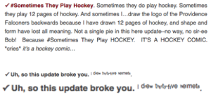 Hockey, Omg, and Target: Y#Sometimes They Play Hockey. Sometimes they do play hockey. Sometimes  they play 12 pages of hockey. And sometimes I...draw the logo of the Providence  Falconers backwards because I have drawn 12 pages of hockey, and shape and  form have lost all meaning. Not a single pie in this here update-no way, no sir-ee  Bob! Because #Sometimes They Play HOCKEY. IT'S A HOCKEY COMIC  cries it's a hockey comic...  Uh, so this update broke you. I de tty-fve hemet   Uh, so this update broke you. Ide tvttive nemets zimmbonibits:  Omg N