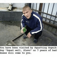 "Squat well, Slavo: y,""squat well, sited by SquattingCopnik  You have been visited by Squatting Gopnik  say ""squat well, Slavo "" or 7 years of bad  knees will come to you Squat well, Slavo"