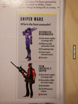 Ass, Butt, and Vision: y tmes, I've been annoyed by  c attack or ability. I have  atcsdcrid things as being OP, or, worse, »  SNIPER WARS  Who's the best assassin?  OVERWATCH  WIDOWMAKER  + Aim-down-sights  to charge shot  Rifle has fully  automatic mode  +Grappling hook  Gives team  infrared vision  No hats  TEAM  FORTRESS 2  SNIPER  +Aim-down-sights  to charge shot  Secondary SMG  for close range  +Australian  Can throw jars  of piss  O No butt Sniper: has a big ass machete. Widowmaker: has a big ass.
