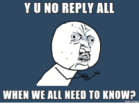 reply all: Y U NO REPLY ALL  WHEN WE ALL NEED TO KNOW?  made on mar