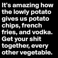 Seriously carrots what have you done lately?: It's amazing how  the lowly potato  gives us potato  chips, french  tries, and Vodka.  Get your shit  together, every  other vegetable. Seriously carrots what have you done lately?