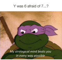 Why Is 6 Afraid Of 7: Y was 6 afraid of 7...?  My strategical mind beats you  in every way possible