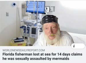 How the hell?: Y  WORLDNEWSDAILYREPORT.COM  Florida fisherman lost at sea for 14 days claims  he was sexually assaulted by mermaids How the hell?