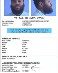 KevinGates could reportedly be out on Parole in the next few weeks! 👀🙏 @iamkevingates WSHH: Y21240 GILYARD, KEVIN  Parent Institution:  Offender Status:  Location:  EAST MOLINE CORRECTIONAL CENTER  IN CUSTODY  EAST MOLINE  Click here to register for notification on any  changes to this offender's custody status  PHYSICAL PROFILE  Date of Birth:  Weight:  Hair:  Sex:  Height  Race:  Eyes  02/05/1986  230 lbs  Black  Male  6 ft. 03 in  Black  Brown  MARKS, SCARS, & TATTOOS  NONE RECORDED  ADMISSION / RELEASE / DISCHARGE INFO  Admission Date:  Projected Parole Date:  Last Paroled Date:  Projected Discharge Date: 01/10/2019  04/27/2017  01/10/2018 KevinGates could reportedly be out on Parole in the next few weeks! 👀🙏 @iamkevingates WSHH