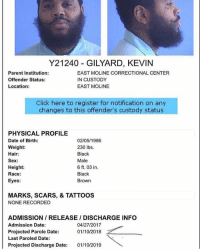 Kevin Gates could reportedly be out on Parole in the next few weeks! 👀🙏 @iamkevingates https://t.co/dgHVjT0Tsl: Y21240 GILYARD, KEVIN  Parent Institution:  Offender Status:  Location:  EAST MOLINE CORRECTIONAL CENTER  IN CUSTODY  EAST MOLINE  Click here to register for notification on any  changes to this offender's custody status  PHYSICAL PROFILE  Date of Birth:  Weight:  Hair:  Sex:  Height  Race:  Eyes:  02/05/1986  230 lbs.  Black  Male  6 ft. 03 in  Black  Brown  MARKS, SCARS, & TATTOOS  NONE RECORDED  ADMISSION/ RELEASE / DISCHARGE INFO  Admission Date:  Projected Parole Date:  Last Paroled Date:  Projected Discharge Date: 01/10/2019  04/27/2017  01/10/2018 Kevin Gates could reportedly be out on Parole in the next few weeks! 👀🙏 @iamkevingates https://t.co/dgHVjT0Tsl