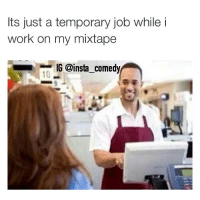 😭😭😭: Its just a temporary job while i  work on my mixtape  IG @insta comedy 😭😭😭