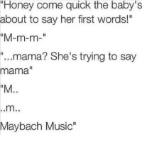 "Music Memes: ""Honey come quick the baby's  about to say her first words!""  ""M-m-m  ""...mama? She's trying to say  mama  ""M  Maybach Music"""