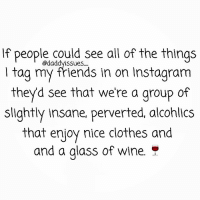 My life is a series of awkward and humiliating moments separated by snacks and wine with good friends to laugh about it all. 🍷👯👠💄 sugartitsgang: If people could see all of the things  l tag my friends in on Instagram  theyd see that we're a group of  slightly insane, perverted, alcohlics  that enjoy nice clothes and  and a glass of wine My life is a series of awkward and humiliating moments separated by snacks and wine with good friends to laugh about it all. 🍷👯👠💄 sugartitsgang