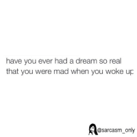 A Dream, Funny, and Memes: have you ever had a dream so real  that you were mad when you woke up  @sarcasm only
