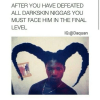 😂😂😂: AFTER YOU H VE DEFEATED  ALL DARKSKIN NIGGAS YOU  MUST FACE HIM IN THE FINAL  LEVEL  IG: a Daquan 😂😂😂