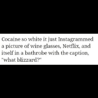 "bathrobe: Cocaine so white it just Instagrammed  a picture of wine glasses, Netflix, and  itself in a bathrobe with the caption,  ""what blizzard?"""
