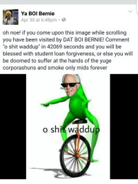 "<p>DAT BOI ROLLIN THROUGH THE PRIMARIES 👌👌👌</p>: Ya BOI Bernie  Apr 30 at 6:48pm-  3  oh noe! if you come upon this image while scrolling  you have been visited by DAT BOl BERNIE! Comment  ""o shit waddup"" in 42069 seconds and you will be  blessed with student loan forgiveness, or else you will  be doomed to suffer at the hands of the yuge  corporashuns and smoke only mids forever  shit waddu <p>DAT BOI ROLLIN THROUGH THE PRIMARIES 👌👌👌</p>"