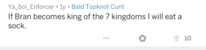 Cunt, Video, and Sunday: Ya_boi_Enforcer . ly Bald Topknot Cunt  If Bran becomes king of the 7 kingdoms I will eat a  sock.  10 Mods, once this is confirmed on Sunday, I demand we enforce this statement. I'll take nothing less than video evidence of the act.