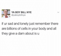 Good feelings: YA BOY BILL NYE  @yaboybillnye  if ur sad and lonely just remember there  are billions of cells in your body and all  they give a dam about is u Good feelings