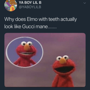 I'll never look at Gucci mane the same by marmalooski FOLLOW HERE 4 MORE MEMES.: YA BOY LIL B  @YABOYLILB  Why does Elmo with teeth actually  look like Gucci mane....... I'll never look at Gucci mane the same by marmalooski FOLLOW HERE 4 MORE MEMES.