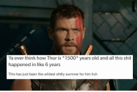 Funny, Huh, and Shit: Ya ever think how Thor is 1500* vears old and all this shit  happened in like 6 years  This has just been the wildest shitty summer for him huh 27 Times Tumblr Was Funny As Hell About The Avengers