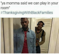 Memes, Thanksgiving With Black Families, and 🤖: 'ya momma said we can play in your  room  4 more days thanksgivingwithblackfamilies