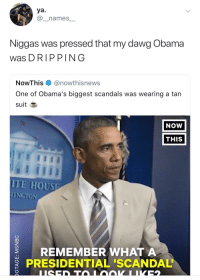 Fresh, Obama, and House: ya.  @_names_  Niggas was pressed that my dawg Obama  was DRIPPING  NowThis @nowthisnews  One of Obama's biggest scandals was wearing a tan  suit E  NOW  THIS  ITE HOUSE  REMEMBER WHATA  PRESIDENTIAL 'SCANDAL Obama was too damn fresh!