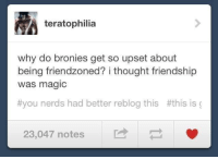 Good point here. Take note Bronies.: yA teratophilia  why do bronies get so upset about  being friendzoned? i thought friendship  Was magic  t you nerds had better reblog this t this is  23,047 notes Good point here. Take note Bronies.