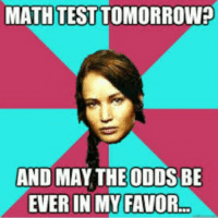 Test Meme: MATH TEST TOMORROW?  AND MAY THE ODDS BE  EVER IN MY FAVOR