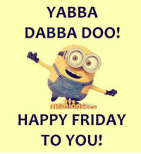 happy friday: YABBA  DABBA DOO!  HAPPY FRIDAY  TO YOU!