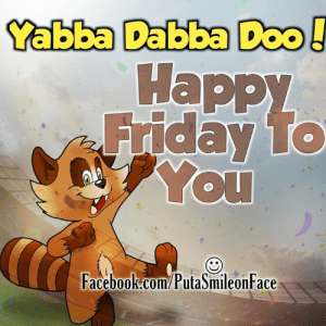 happy friday: Yabba Dabba Doo!  Happy  Friday TO  You  Facebook.com/PutaSmileonFace