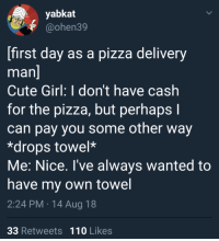 Andrew Bogut, Cute, and Memes: yabkat  @ohen39  first day as a pizza delivery  man  Cute Girl: I don't have cash  for the pizza, but perhaps I  can pay you some other way  *drops towel*  Me: Nice. I've always wanted to  have my own towel  2:24 PM 14 Aug 18  33 Retweets 110 Likes Being a pizza driver pays off sometimes via /r/memes https://ift.tt/2OBG18q